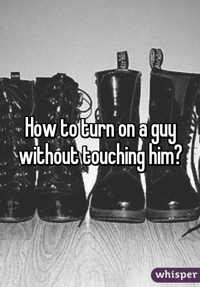 How To Turn On A Guy Without Touching