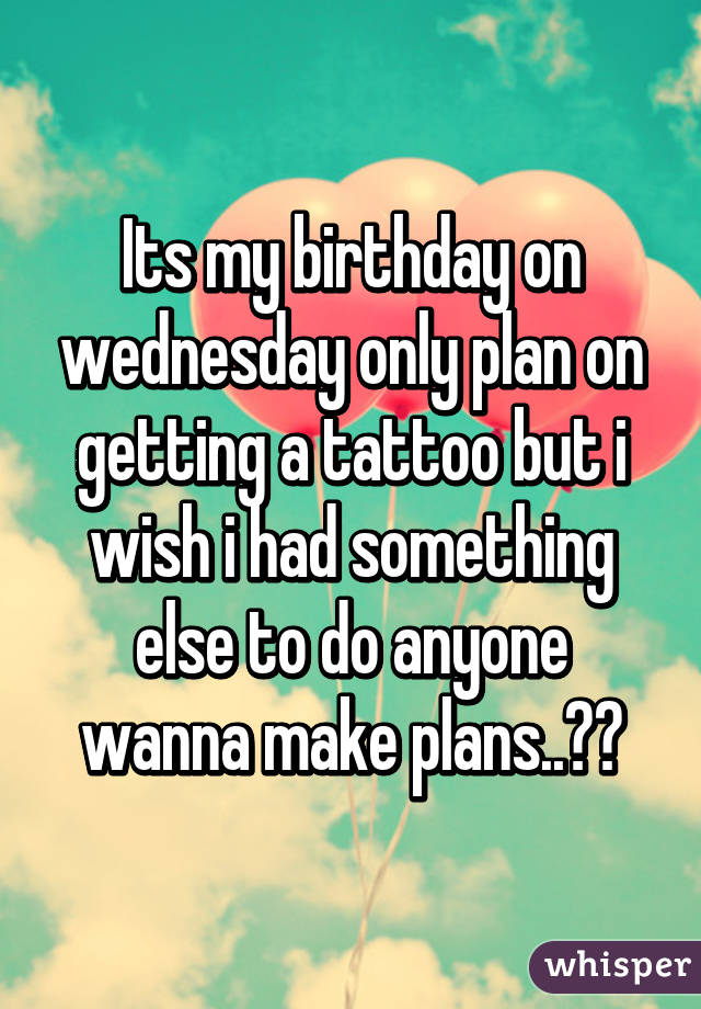 a33b6d36438c Its my birthday on wednesday only plan on getting a tattoo but i wish i had  ...