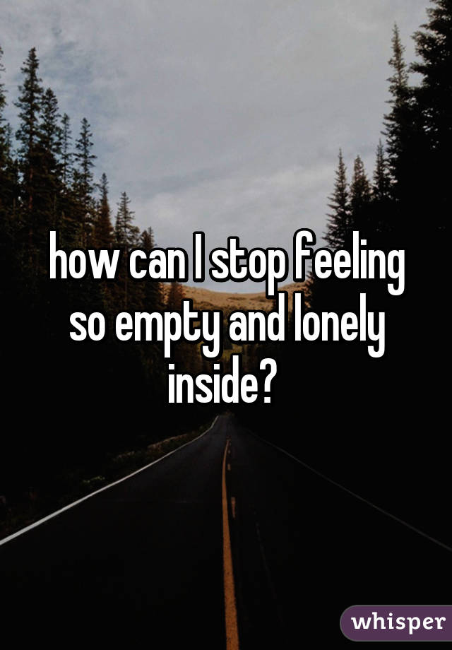 The proper Do Stop Feeling I So Lonely How what concerning the