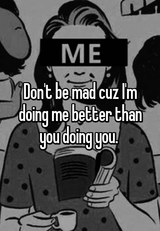 don t be mad cuz im doing me