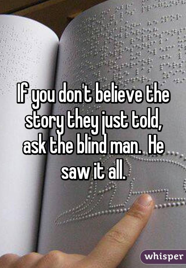 If You Don T Believe The Story They Just Told Ask The Blind