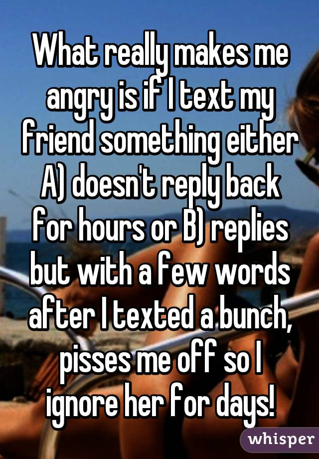 What really makes me angry is if I text my friend something