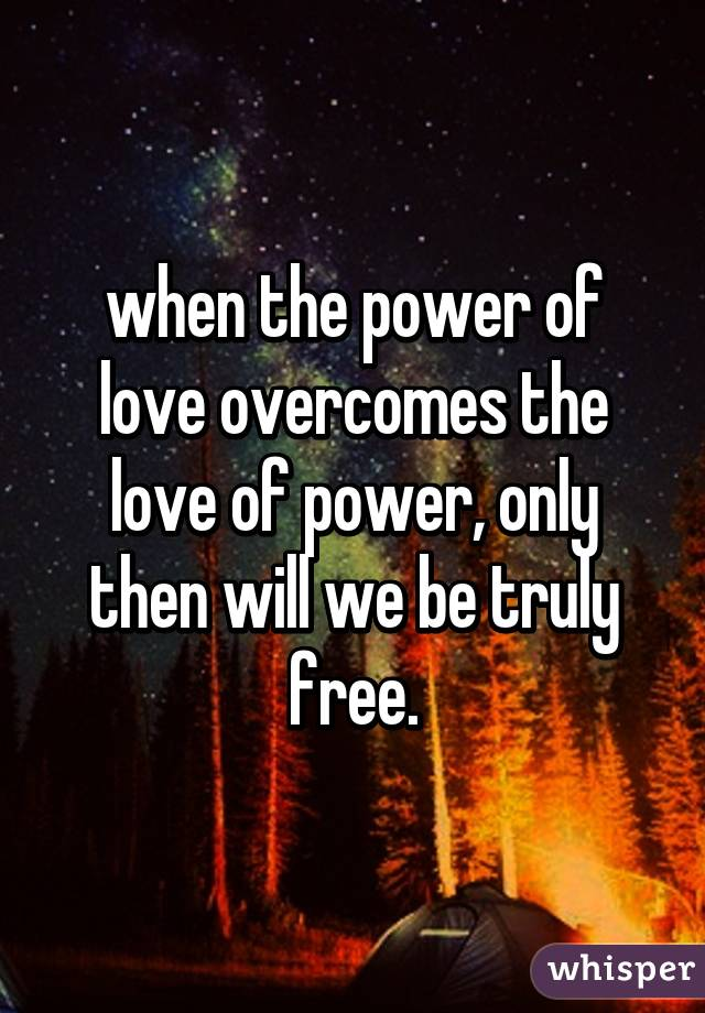 85a97f5ae2e8c when the power of love overcomes the love of power, only then will ...