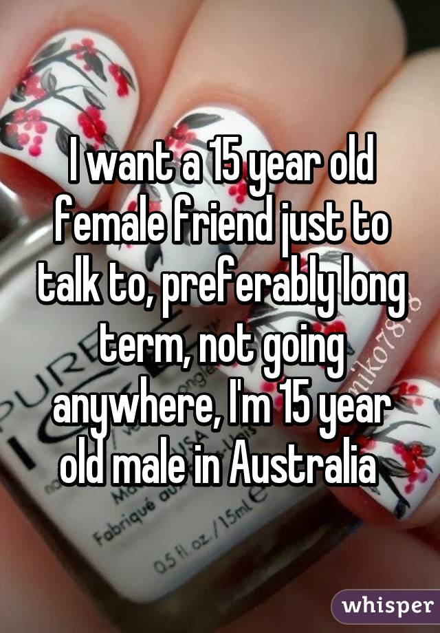 I want a 15 year old female friend just to talk to, preferably long term, not going anywhere, I'm 15 year old male in Australia