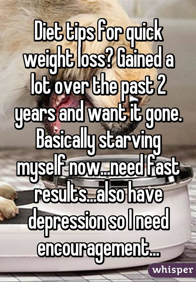 Diet tips for quick weight loss? Gained a lot over the past 2 years and want it gone. Basically starving myself now...need fast results...also have depression so I need encouragement...