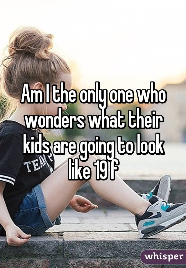 Am I the only one who wonders what their kids are going to look like 19 f
