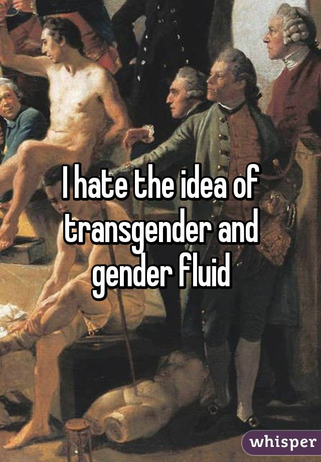 I hate the idea of transgender and gender fluid