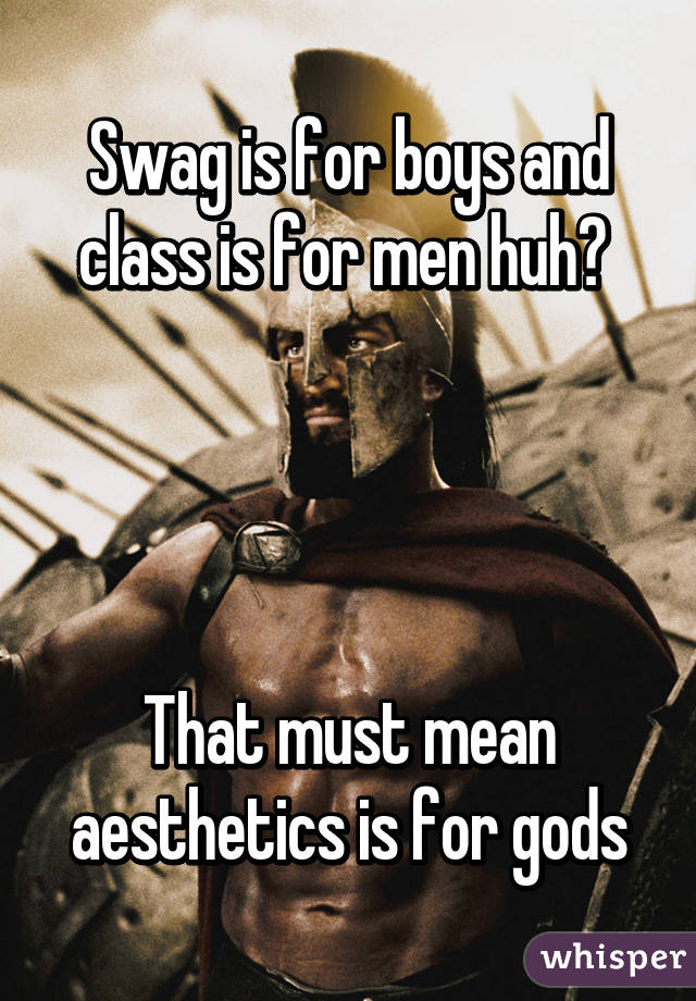 Swag is for boys and class is for men huh?      That must mean aesthetics is for gods