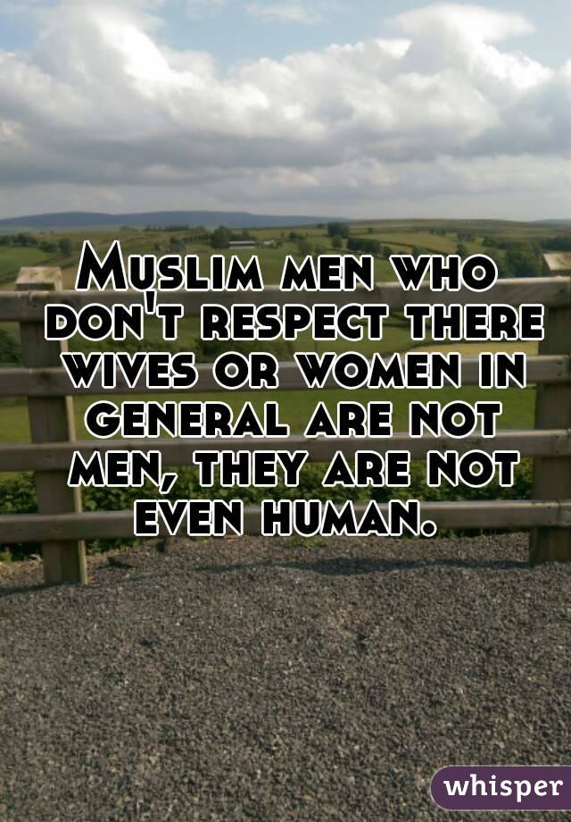 Muslim men who don't respect there wives or women in general are not men, they are not even human.