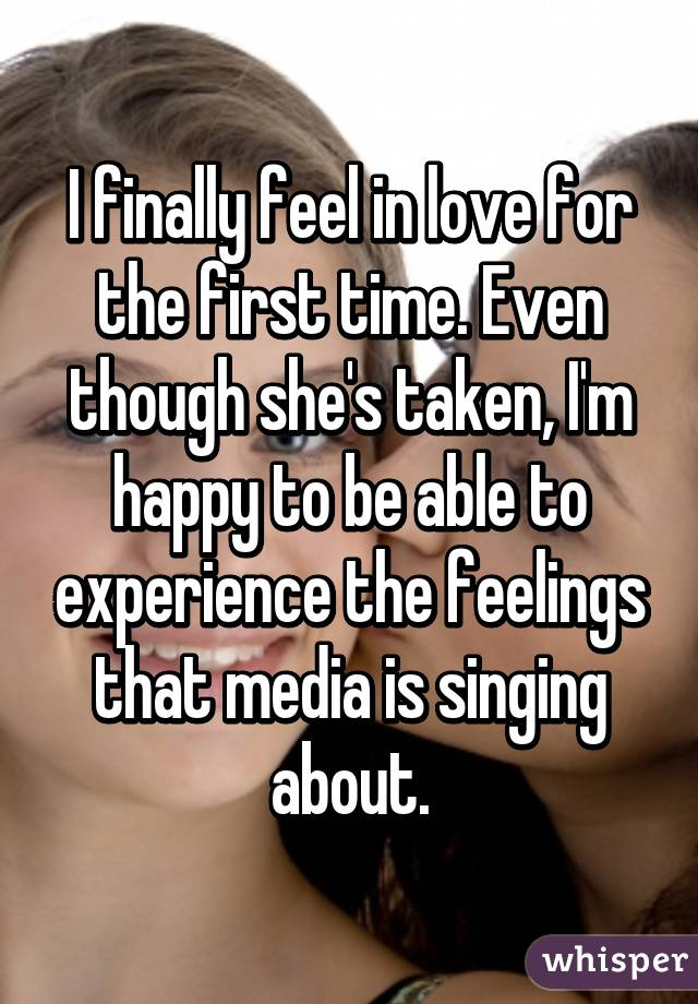 I finally feel in love for the first time. Even though she's taken, I'm happy to be able to experience the feelings that media is singing about.
