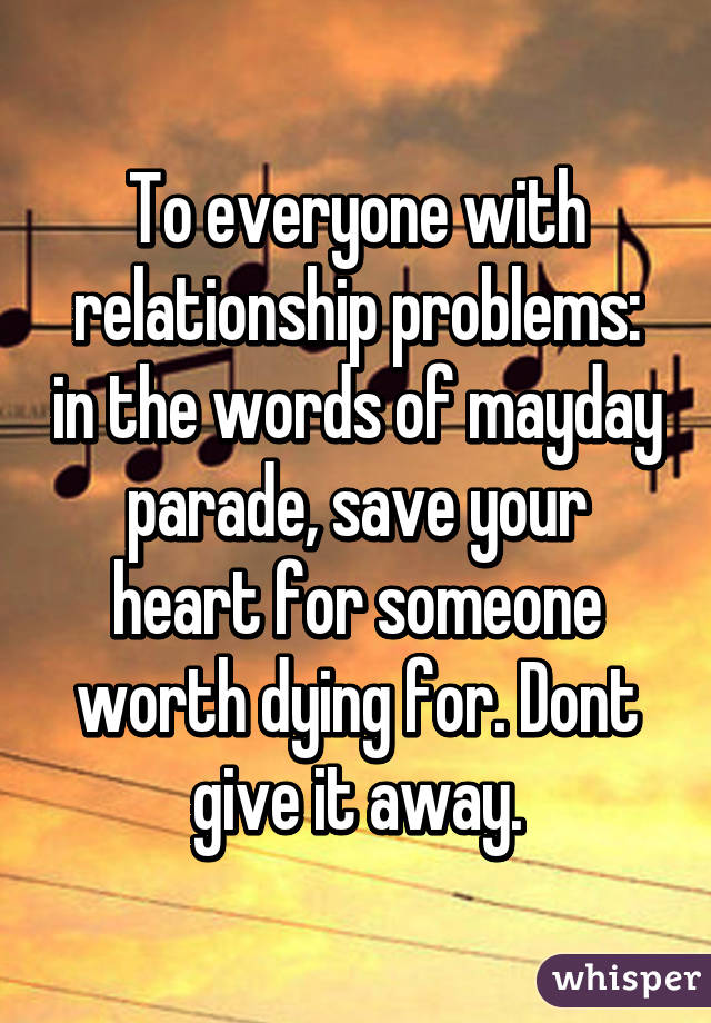 To everyone with relationship problems: in the words of mayday parade, save your heart for someone worth dying for. Dont give it away.