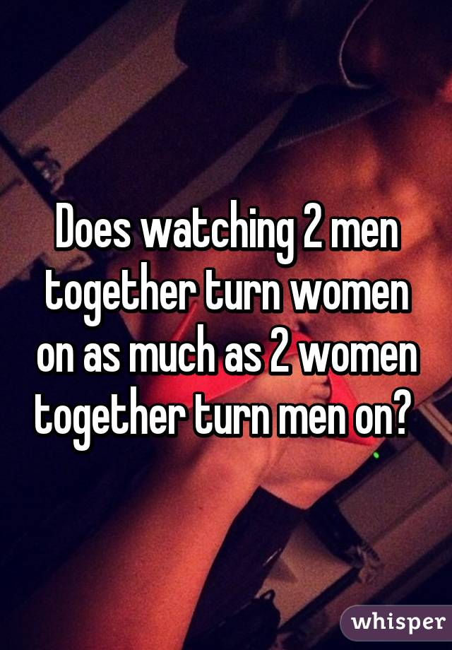 Does watching 2 men together turn women on as much as 2 women together turn men on?