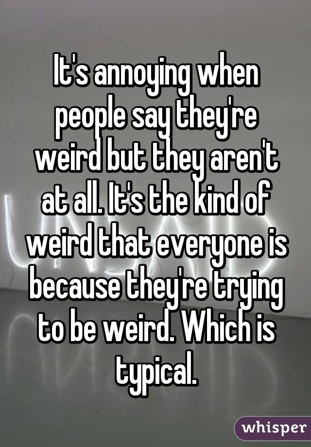 It's annoying when people say they're weird but they aren't at all. It's the kind of weird that everyone is because they're trying to be weird. Which is typical.