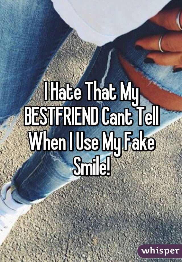 I Hate That My BESTFRIEND Cant Tell When I Use My Fake Smile!