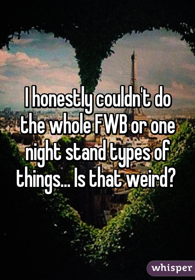 I honestly couldn't do the whole FWB or one night stand types of things... Is that weird?
