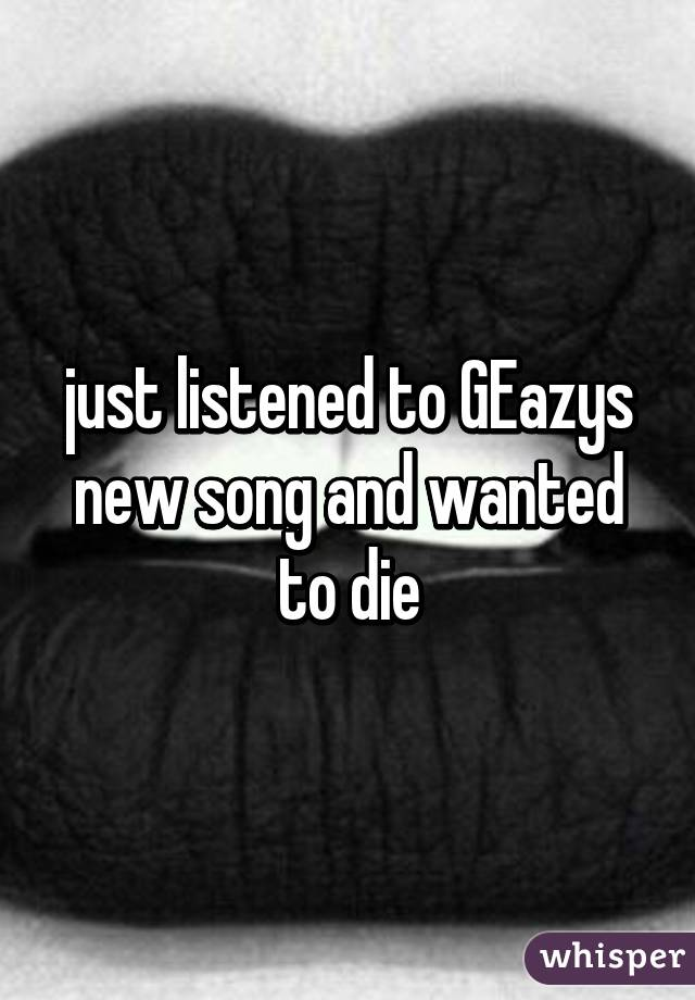 just listened to GEazys new song and wanted to die