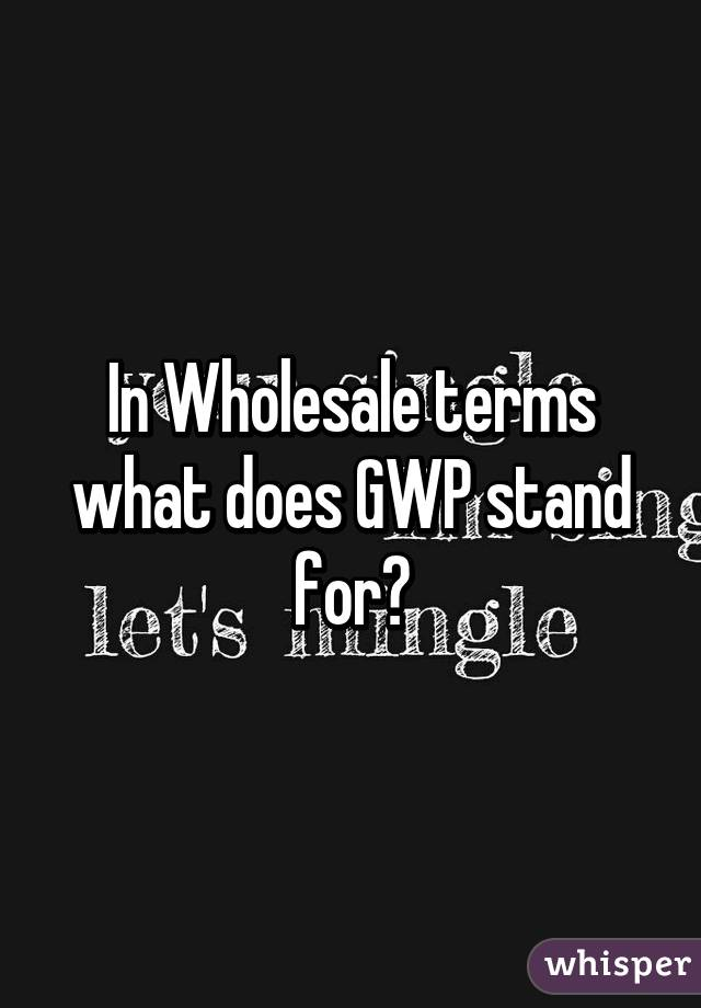 In Wholesale terms what does GWP stand for?