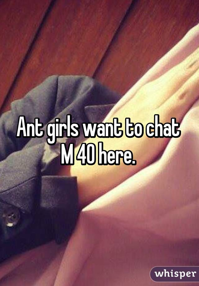 Ant girls want to chat  M 40 here.