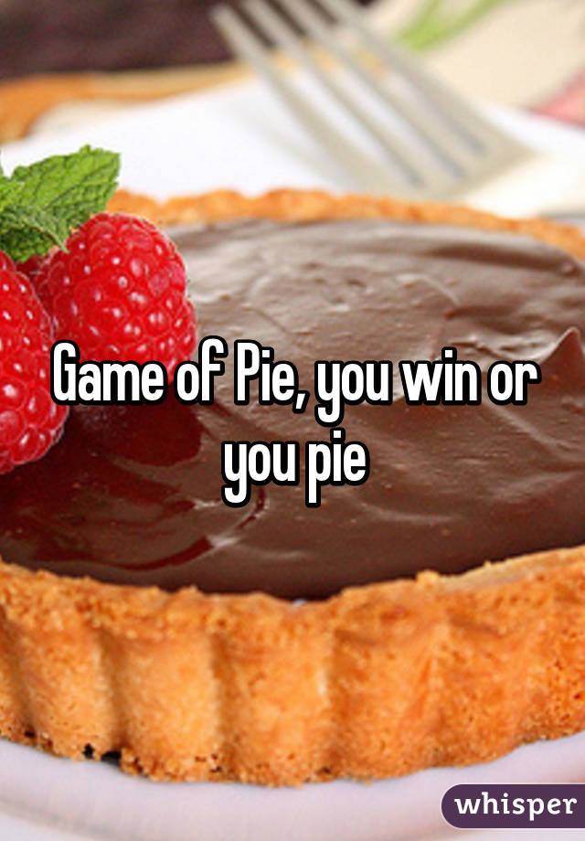 Game of Pie, you win or you pie