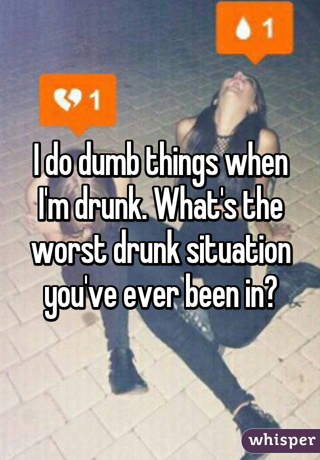 I do dumb things when I'm drunk. What's the worst drunk situation you've ever been in?