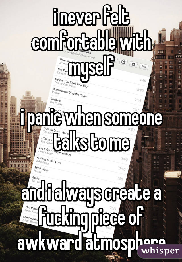 i never felt comfortable with myself  i panic when someone talks to me  and i always create a fucking piece of awkward atmosphere