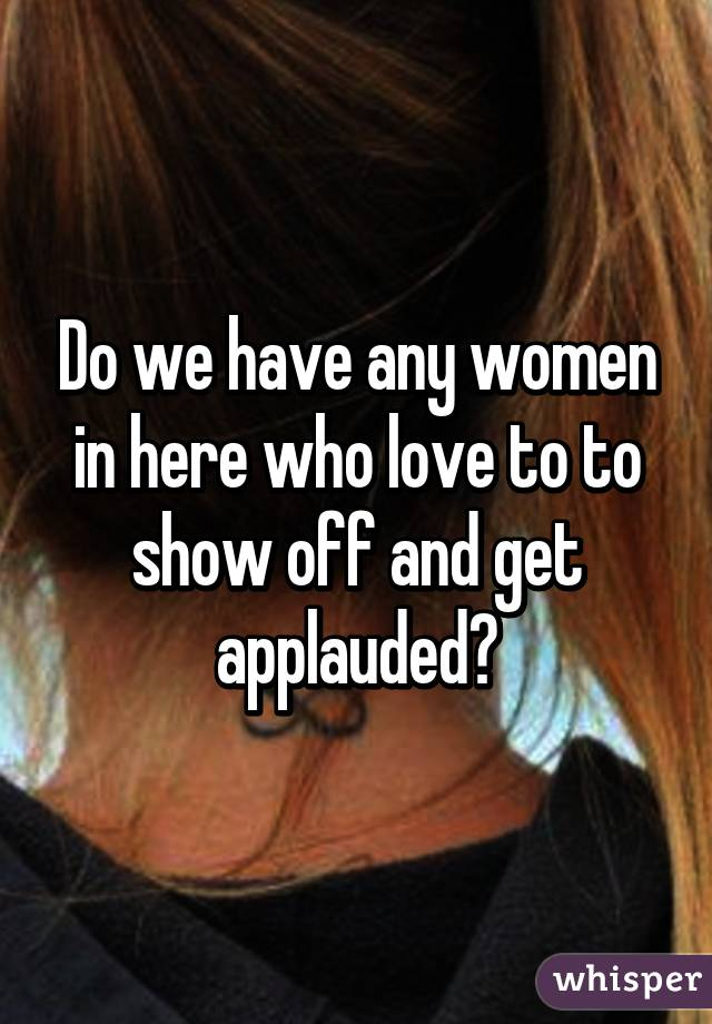 Do we have any women in here who love to to show off and get applauded?