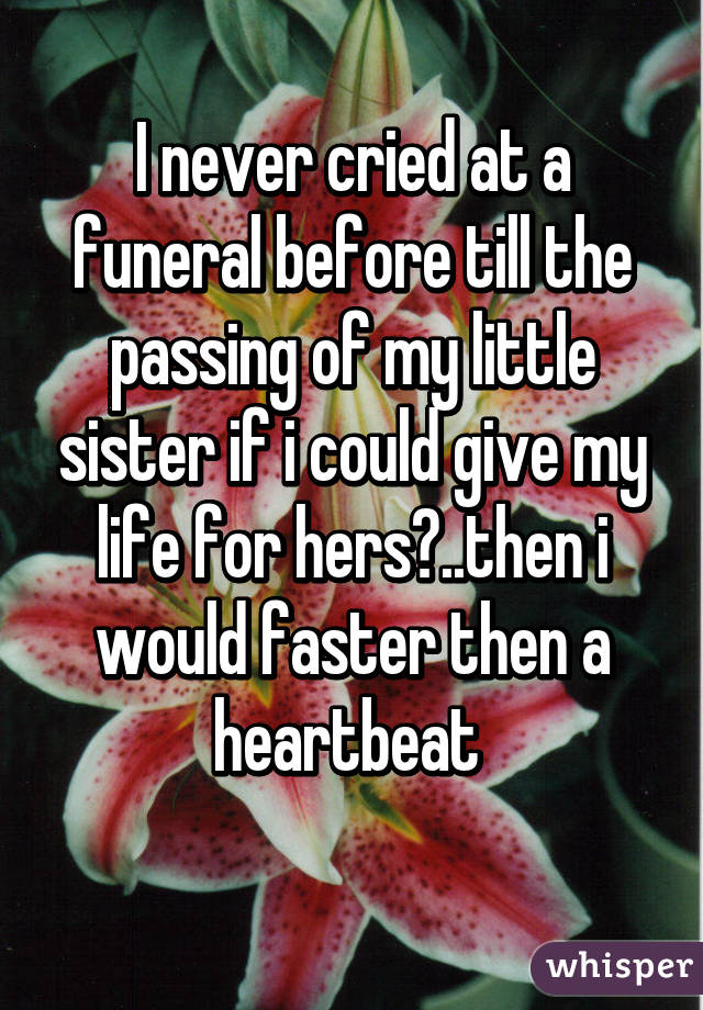 I never cried at a funeral before till the passing of my little sister if i could give my life for hers?..then i would faster then a heartbeat