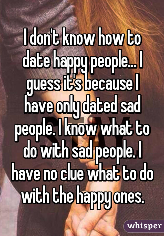 I don't know how to date happy people... I guess it's because I have only dated sad people. I know what to do with sad people. I have no clue what to do with the happy ones.