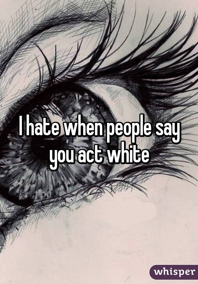 I hate when people say you act white