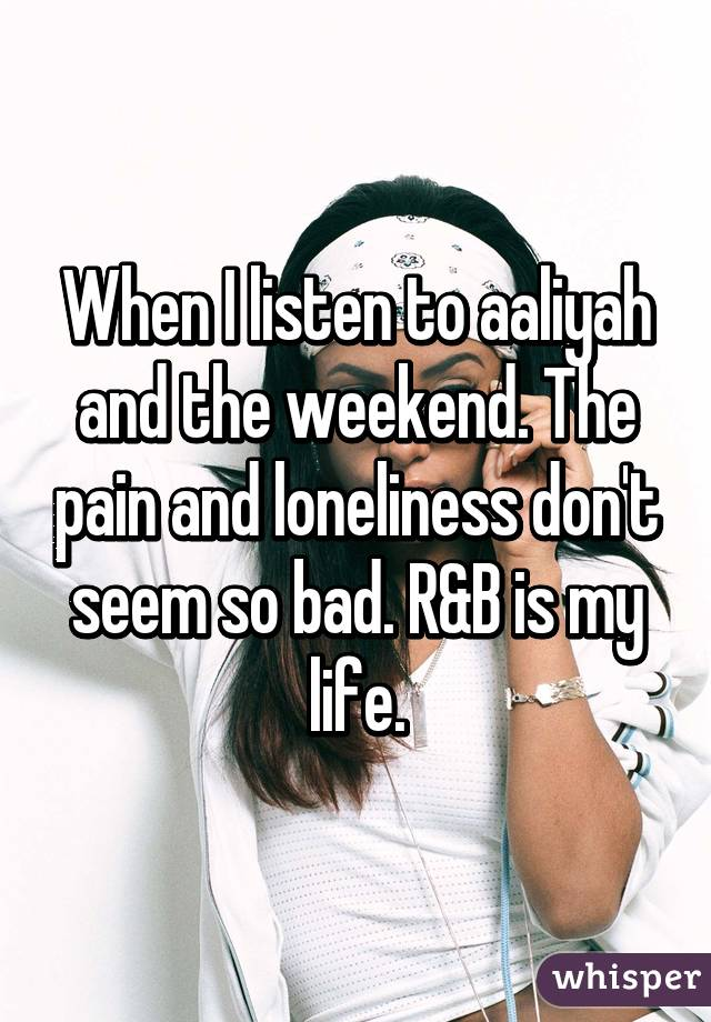 When I listen to aaliyah and the weekend. The pain and loneliness don't seem so bad. R&B is my life.