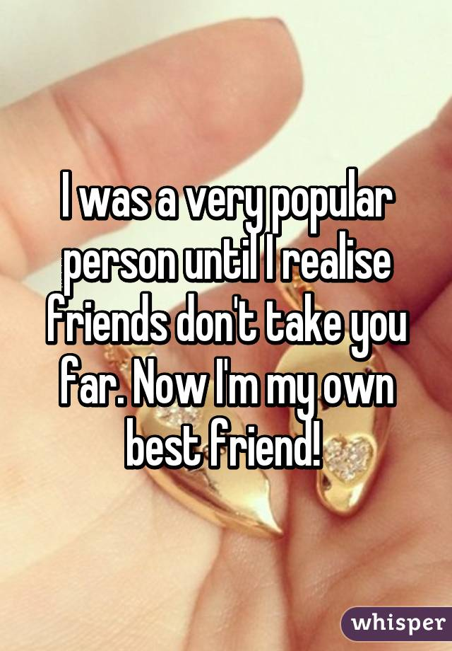 I was a very popular person until I realise friends don't take you far. Now I'm my own best friend!
