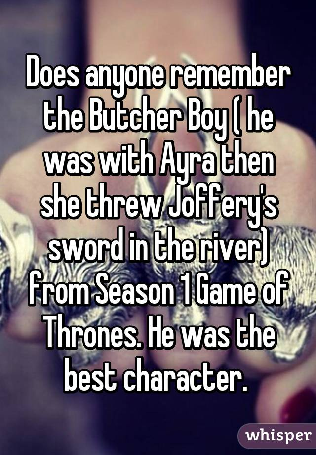 Does anyone remember the Butcher Boy ( he was with Ayra then she threw Joffery's sword in the river) from Season 1 Game of Thrones. He was the best character.