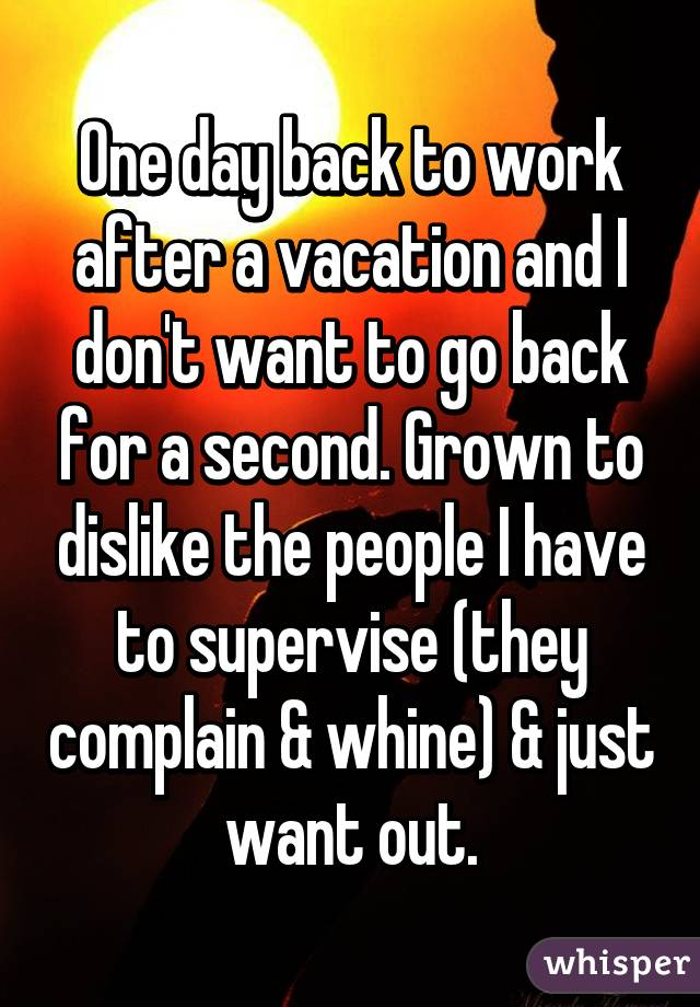 One day back to work after a vacation and I don't want to go back for a second. Grown to dislike the people I have to supervise (they complain & whine) & just want out.