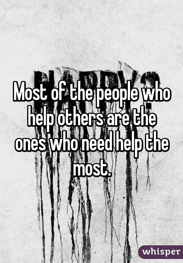 Most of the people who help others are the ones who need