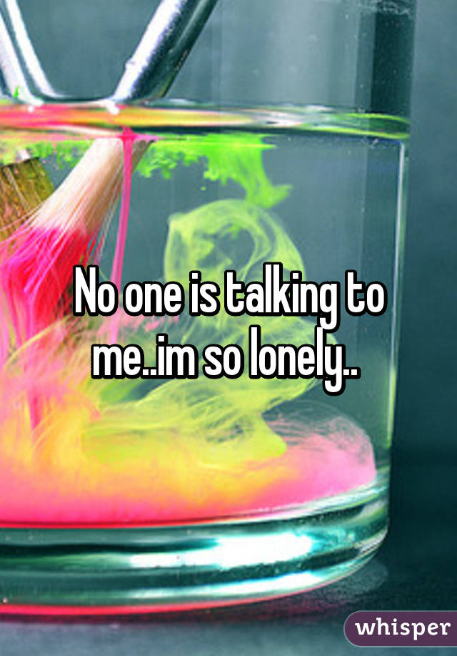 No one is talking to me..im so lonely..