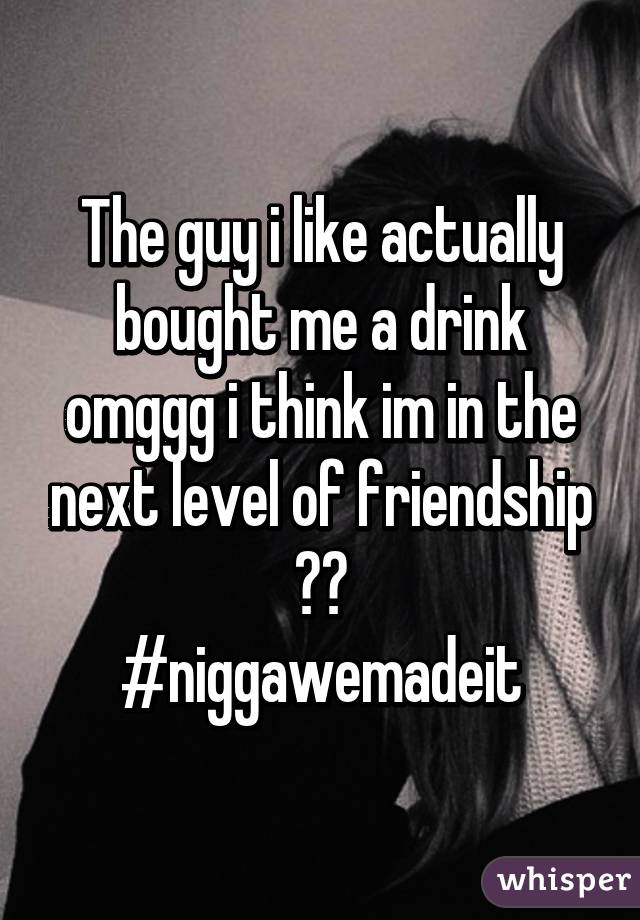 The guy i like actually bought me a drink omggg i think im in the next level of friendship 😍😍 #niggawemadeit