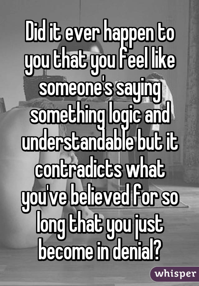 Did it ever happen to you that you feel like someone's saying something logic and understandable but it contradicts what you've believed for so long that you just become in denial?