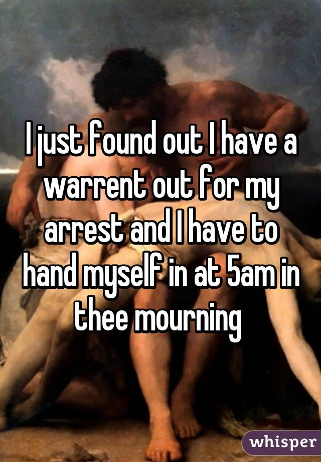 I just found out I have a warrent out for my arrest and I have to hand myself in at 5am in thee mourning