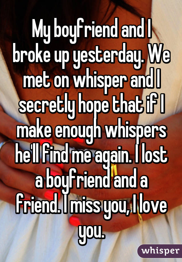 My boyfriend and I broke up yesterday. We met on whisper and I secretly hope that if I make enough whispers he'll find me again. I lost a boyfriend and a friend. I miss you, I love you.