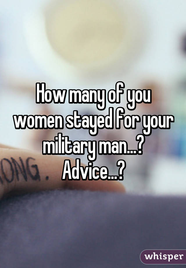 How many of you women stayed for your military man...? Advice...?