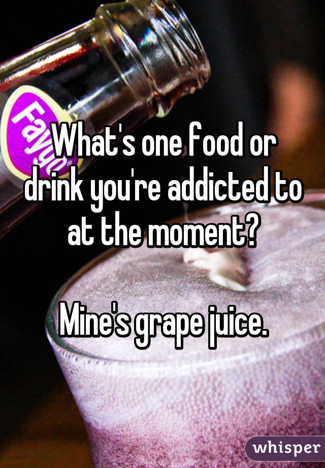 What's one food or drink you're addicted to at the moment?  Mine's grape juice.