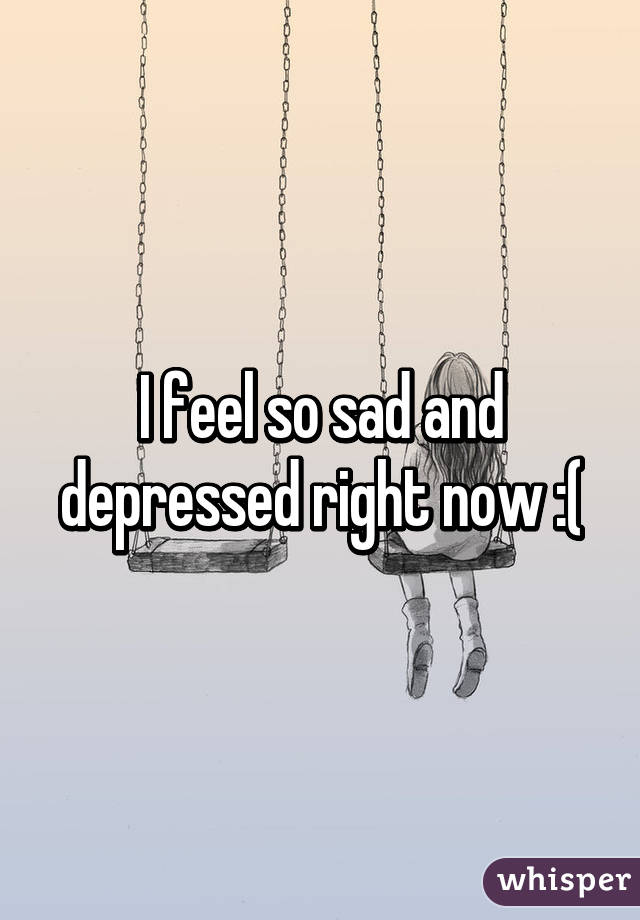 I feel so sad and depressed right now :(