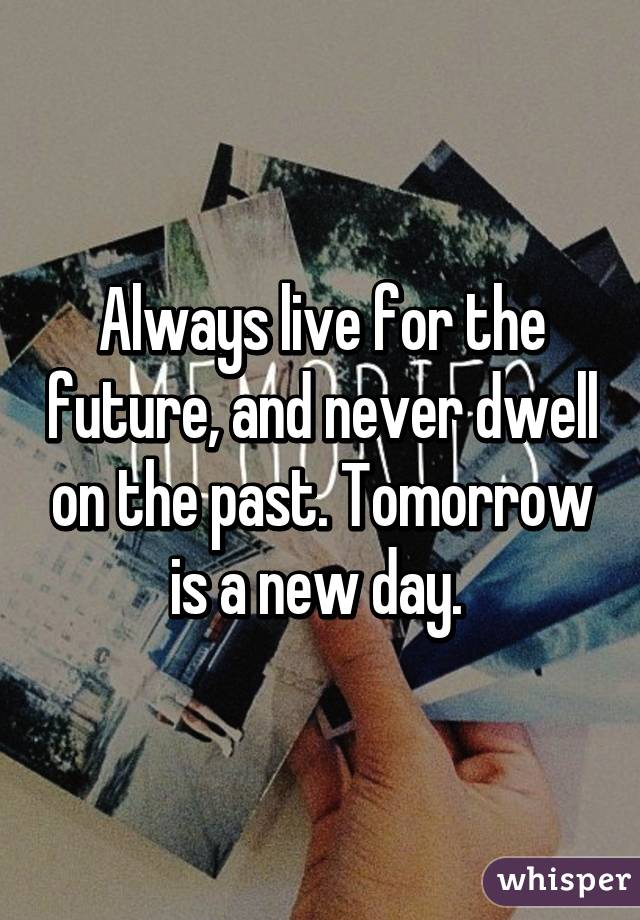 Always live for the future, and never dwell on the past. Tomorrow is a new day.