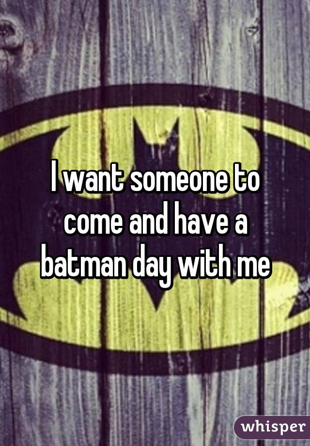 I want someone to come and have a batman day with me