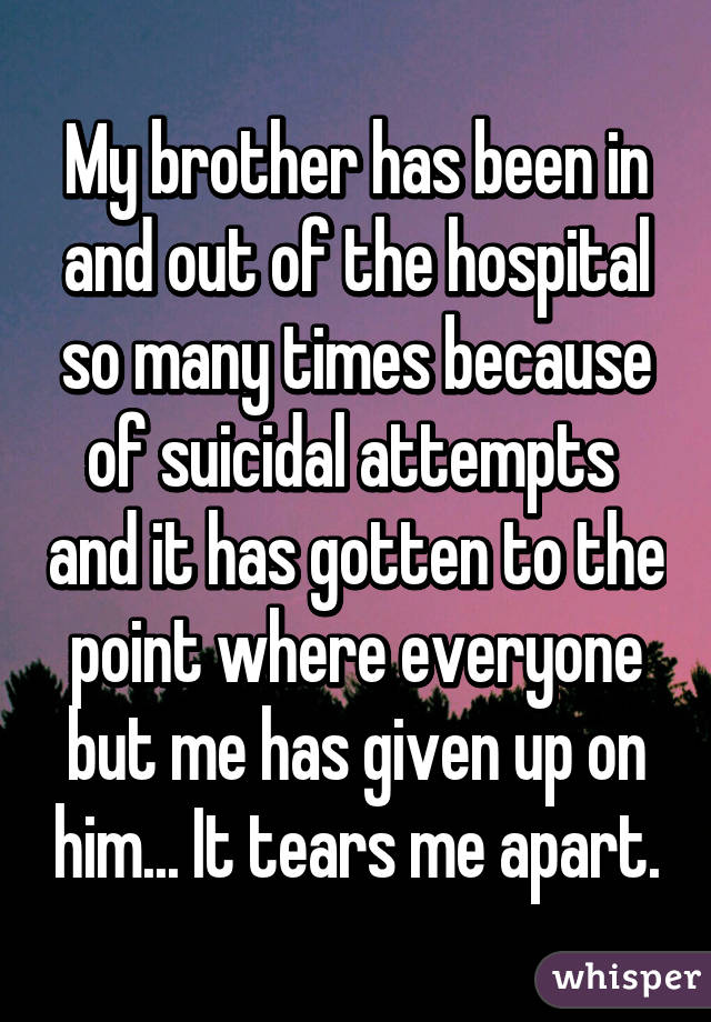 My brother has been in and out of the hospital so many times because of suicidal attempts  and it has gotten to the point where everyone but me has given up on him... It tears me apart.