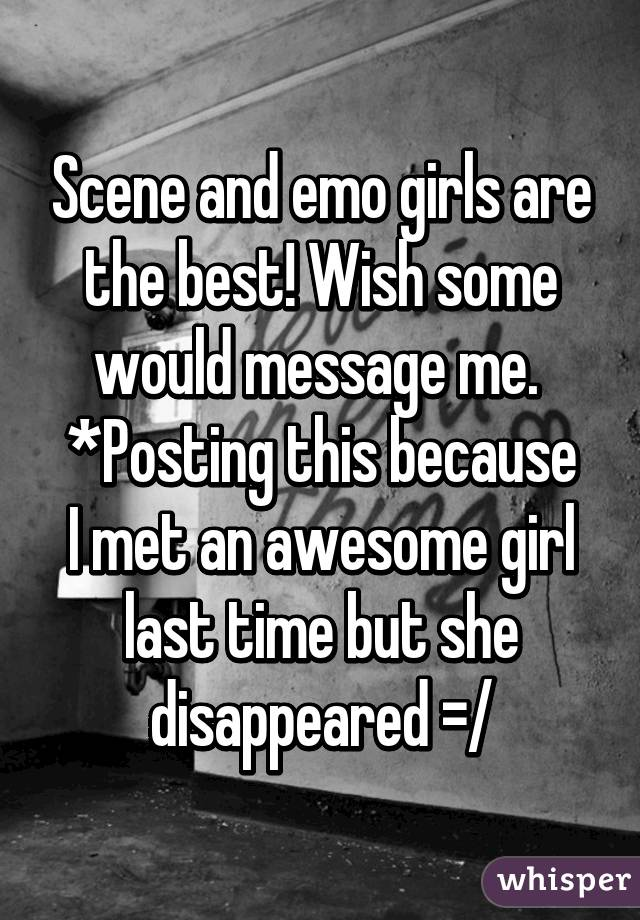 Scene and emo girls are the best! Wish some would message me.  *Posting this because I met an awesome girl last time but she disappeared =/