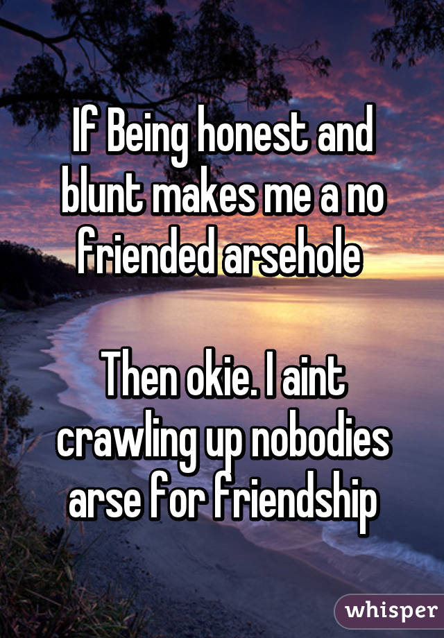 If Being honest and blunt makes me a no friended arsehole   Then okie. I aint crawling up nobodies arse for friendship