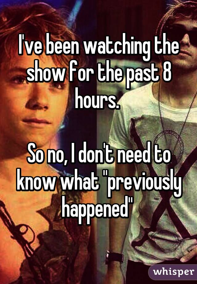 "I've been watching the show for the past 8 hours.   So no, I don't need to know what ""previously happened"""