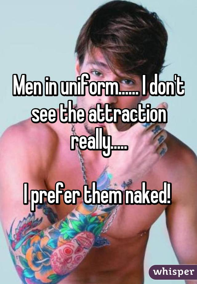 Men in uniform...... I don't see the attraction really.....  I prefer them naked!
