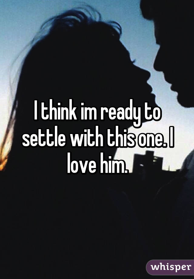 I think im ready to settle with this one. I love him.